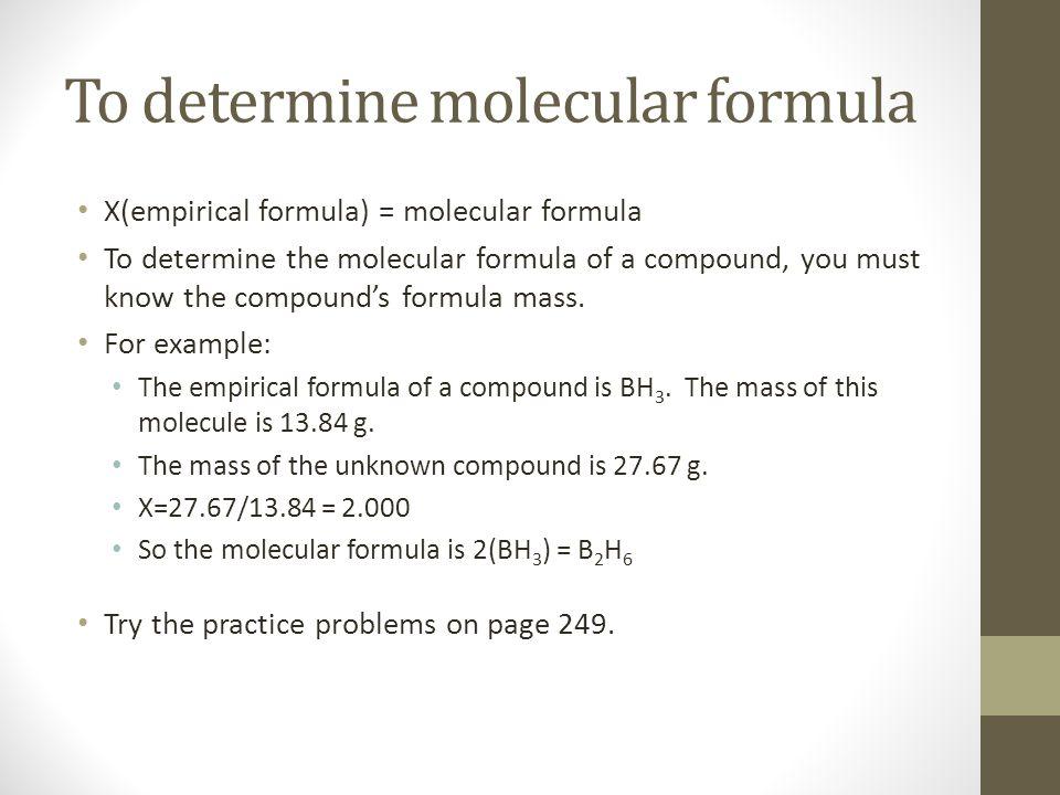 To determine molecular formula X(empirical formula) = molecular formula To determine the molecular formula of a compound, you must know the compounds