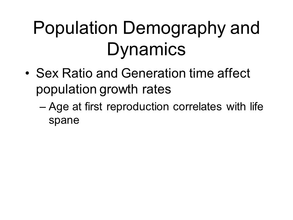 Population Demography and Dynamics Sex Ratio and Generation time affect population growth rates –Age at first reproduction correlates with life spane