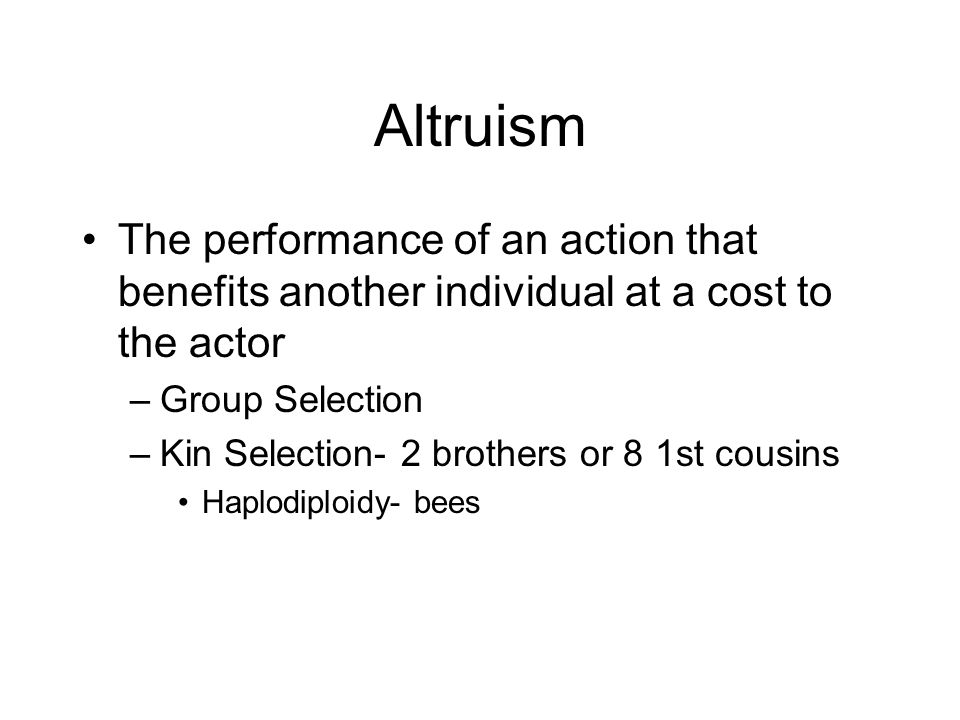 Altruism The performance of an action that benefits another individual at a cost to the actor –Group Selection –Kin Selection- 2 brothers or 8 1st cou