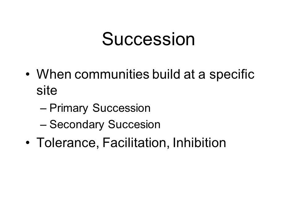 Succession When communities build at a specific site –Primary Succession –Secondary Succesion Tolerance, Facilitation, Inhibition