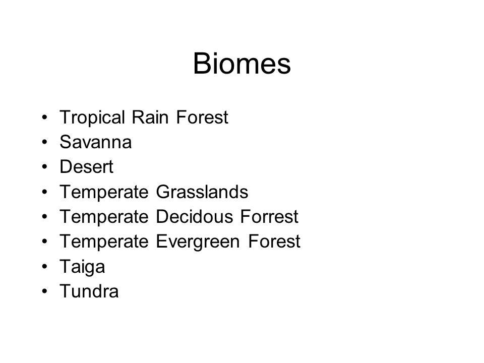Biomes Tropical Rain Forest Savanna Desert Temperate Grasslands Temperate Decidous Forrest Temperate Evergreen Forest Taiga Tundra