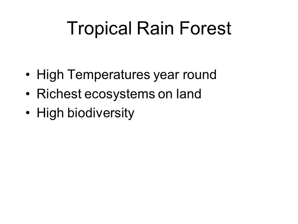 Tropical Rain Forest High Temperatures year round Richest ecosystems on land High biodiversity