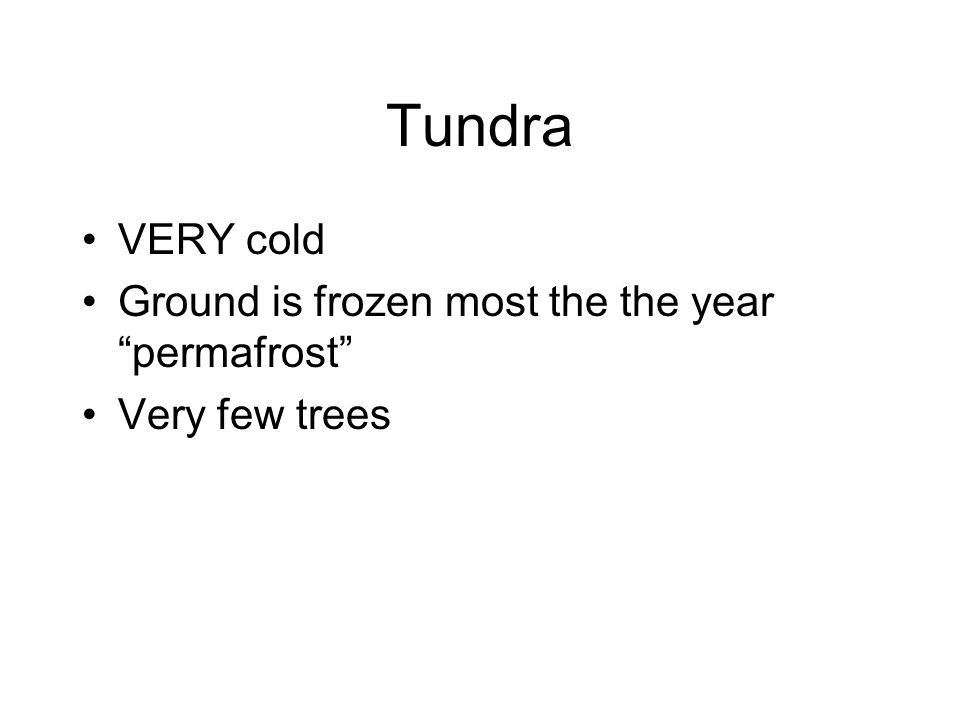 Tundra VERY cold Ground is frozen most the the year permafrost Very few trees