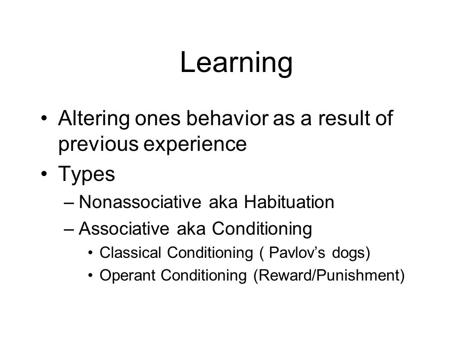 Learning Altering ones behavior as a result of previous experience Types –Nonassociative aka Habituation –Associative aka Conditioning Classical Condi