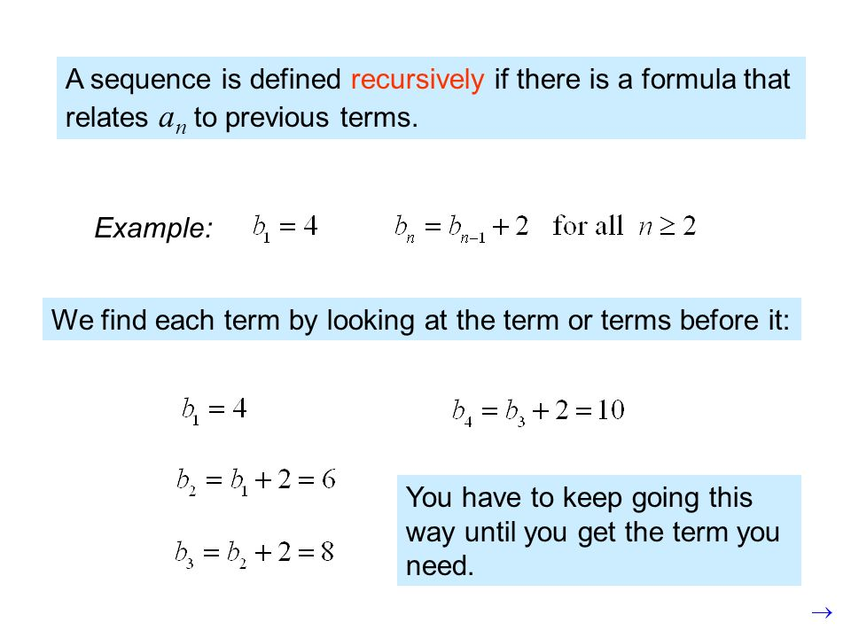 A sequence is defined recursively if there is a formula that relates a n to previous terms. We find each term by looking at the term or terms before i