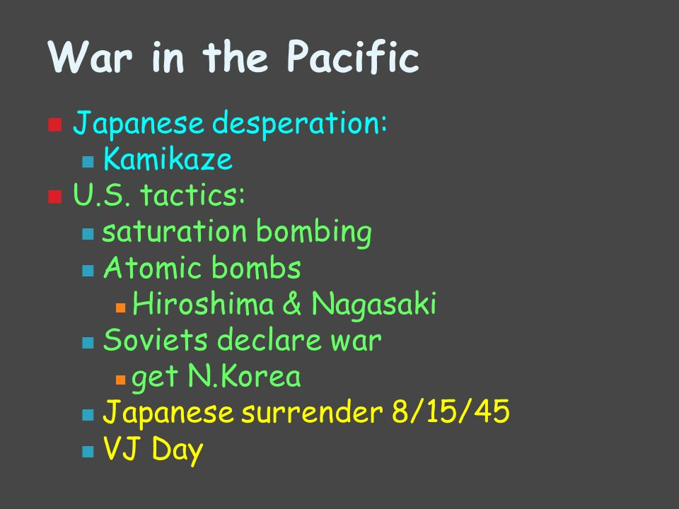 War in the Pacific Japanese desperation: Kamikaze U.S. tactics: saturation bombing Atomic bombs Hiroshima & Nagasaki Soviets declare war get N.Korea J