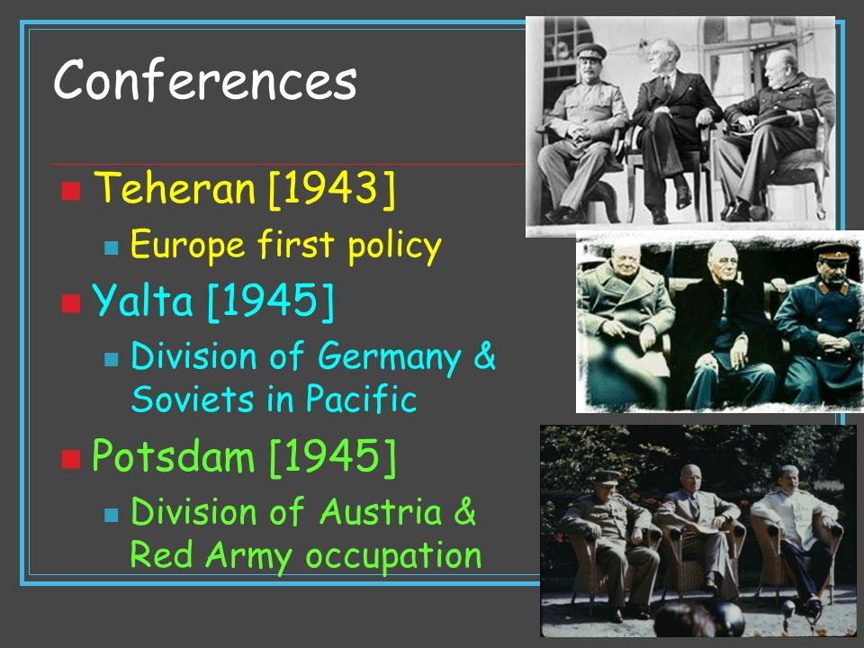 Conferences Teheran [1943] Europe first policy Yalta [1945] Division of Germany & Soviets in Pacific Potsdam [1945] Division of Austria & Red Army occ