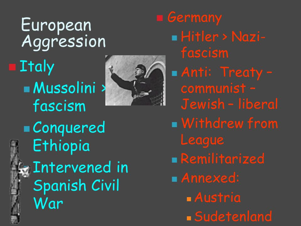 European Aggression Italy Mussolini > fascism Conquered Ethiopia Intervened in Spanish Civil War Germany Hitler > Nazi- fascism Anti: Treaty – communi