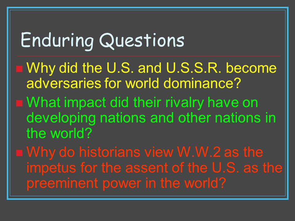 Enduring Questions Why did the U.S. and U.S.S.R. become adversaries for world dominance? What impact did their rivalry have on developing nations and