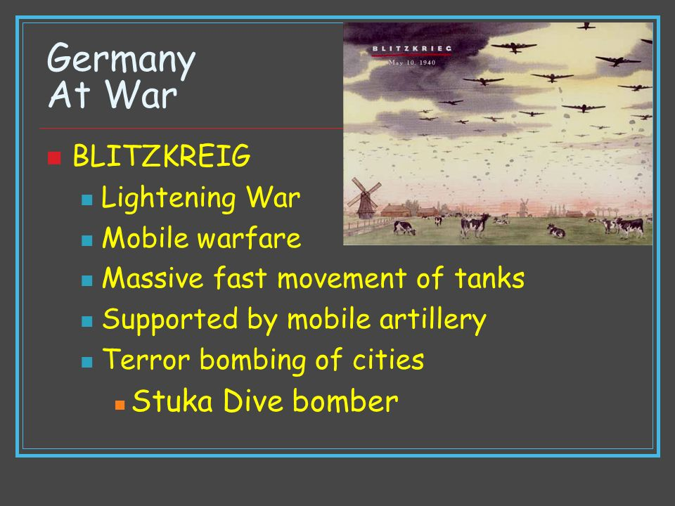 Germany At War BLITZKREIG Lightening War Mobile warfare Massive fast movement of tanks Supported by mobile artillery Terror bombing of cities Stuka Di