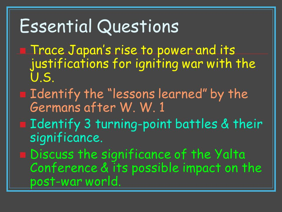 Essential Questions Trace Japans rise to power and its justifications for igniting war with the U.S. Identify the lessons learned by the Germans after