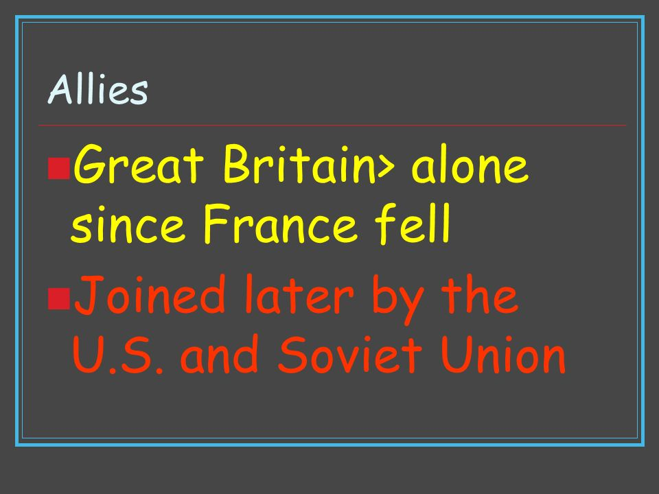 Allies Great Britain> alone since France fell Joined later by the U.S. and Soviet Union