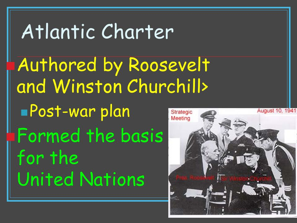 Atlantic Charter Authored by Roosevelt and Winston Churchill> Post-war plan Formed the basis for the United Nations