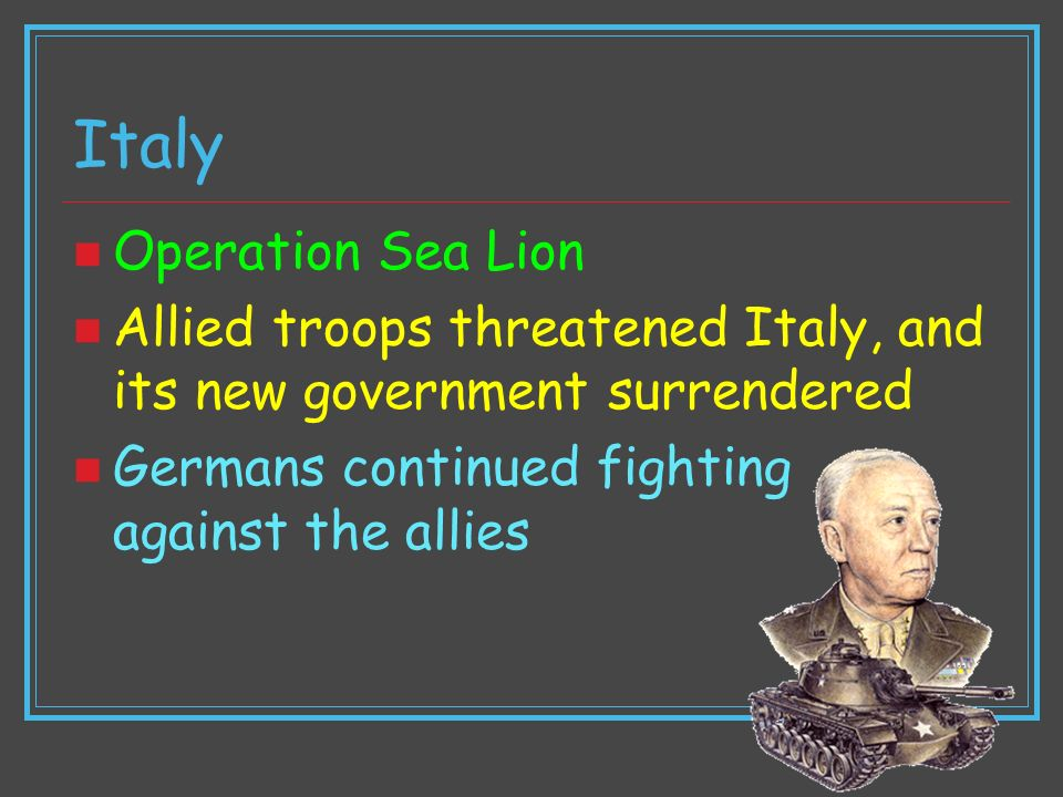 Italy Operation Sea Lion Allied troops threatened Italy, and its new government surrendered Germans continued fighting against the allies