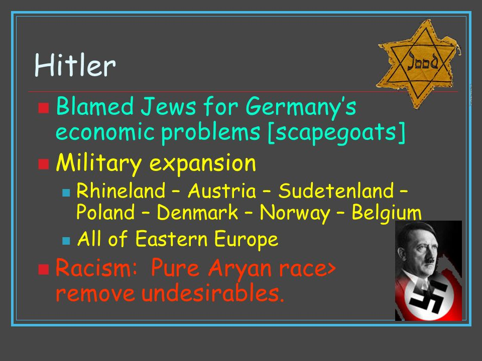 Hitler Blamed Jews for Germanys economic problems [scapegoats] Military expansion Rhineland – Austria – Sudetenland – Poland – Denmark – Norway – Belg