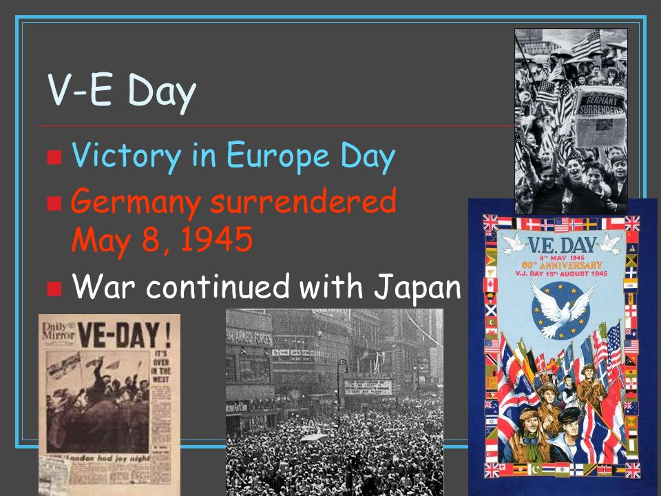 V-E Day Victory in Europe Day Germany surrendered May 8, 1945 War continued with Japan