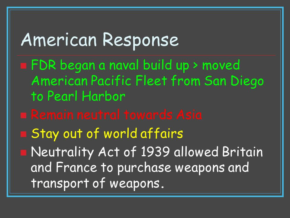 American Response FDR began a naval build up > moved American Pacific Fleet from San Diego to Pearl Harbor Remain neutral towards Asia Stay out of wor