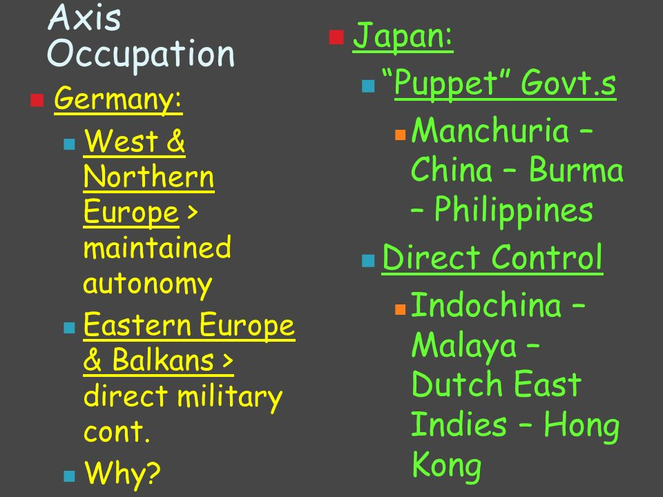 Axis Occupation Japan: Puppet Govt.s Manchuria – China – Burma – Philippines Direct Control Indochina – Malaya – Dutch East Indies – Hong Kong Germany