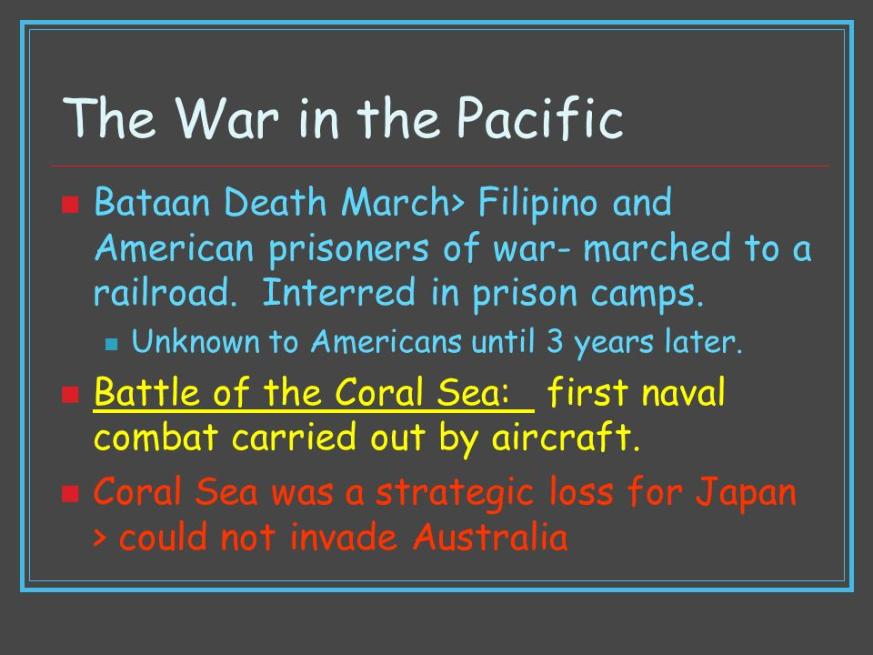 The War in the Pacific Bataan Death March> Filipino and American prisoners of war- marched to a railroad. Interred in prison camps. Unknown to America