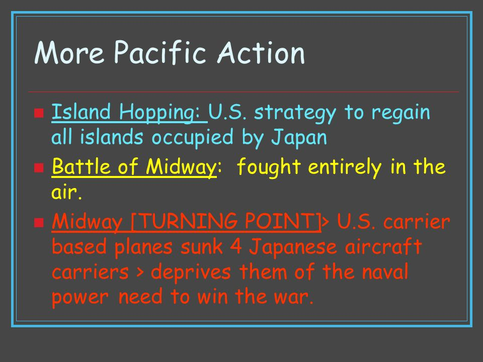 More Pacific Action Island Hopping: U.S. strategy to regain all islands occupied by Japan Battle of Midway: fought entirely in the air. Midway [TURNIN