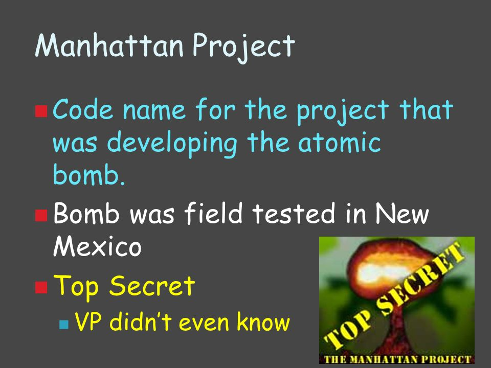 Manhattan Project Code name for the project that was developing the atomic bomb. Bomb was field tested in New Mexico Top Secret VP didnt even know