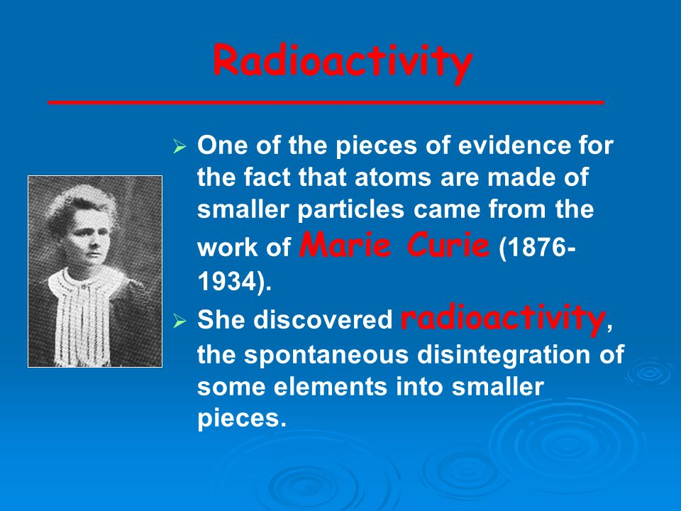 Radioactivity One of the pieces of evidence for the fact that atoms are made of smaller particles came from the work of Marie Curie (1876- 1934). She