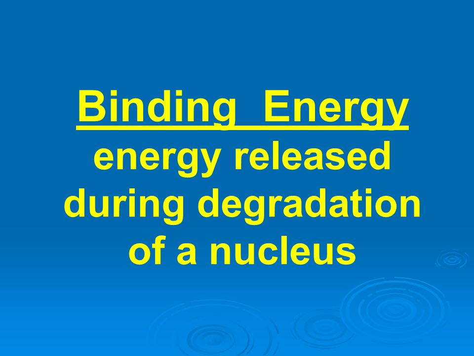 Binding Energy energy released during degradation of a nucleus