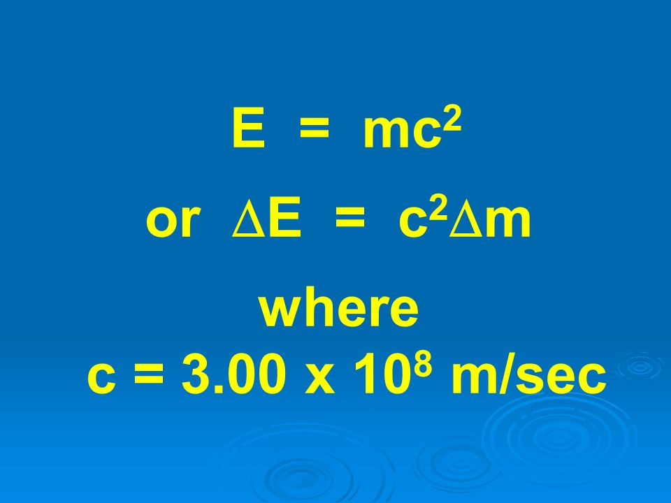 E = mc 2 or E = c 2 m where c = 3.00 x 10 8 m/sec