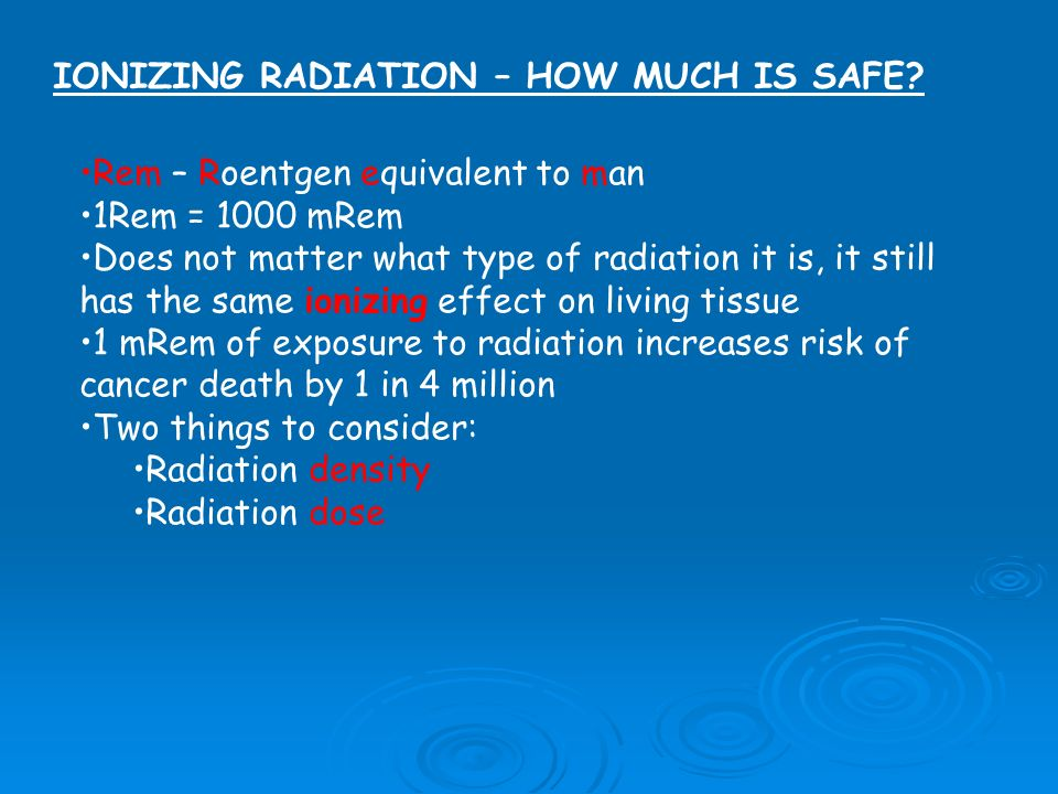 IONIZING RADIATION – HOW MUCH IS SAFE? Rem – Roentgen equivalent to man 1Rem = 1000 mRem Does not matter what type of radiation it is, it still has th