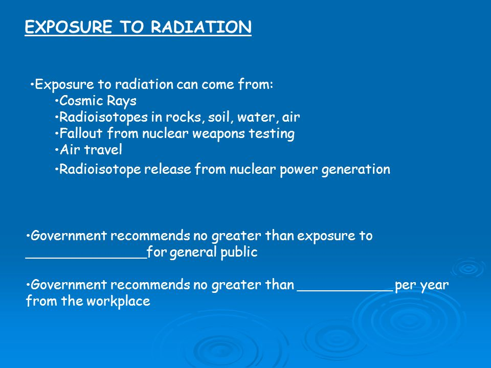 EXPOSURE TO RADIATION Exposure to radiation can come from: Cosmic Rays Radioisotopes in rocks, soil, water, air Fallout from nuclear weapons testing A