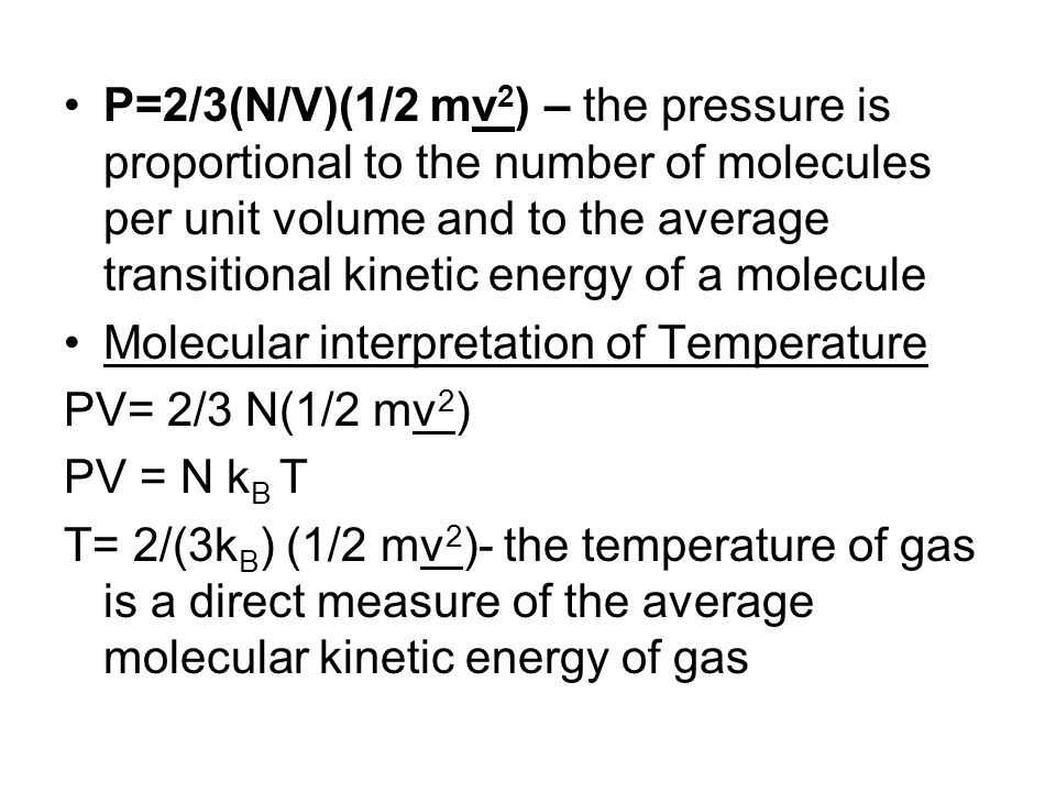 P=2/3(N/V)(1/2 mv 2 ) – the pressure is proportional to the number of molecules per unit volume and to the average transitional kinetic energy of a mo