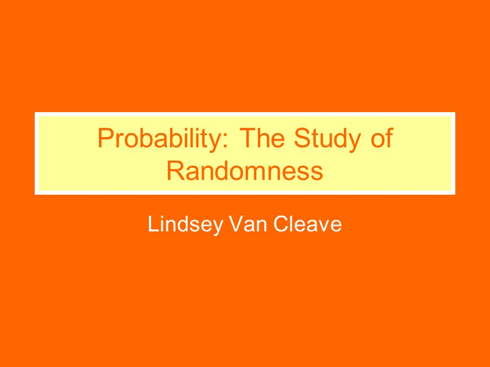 Probability: The Study of Randomness Lindsey Van Cleave
