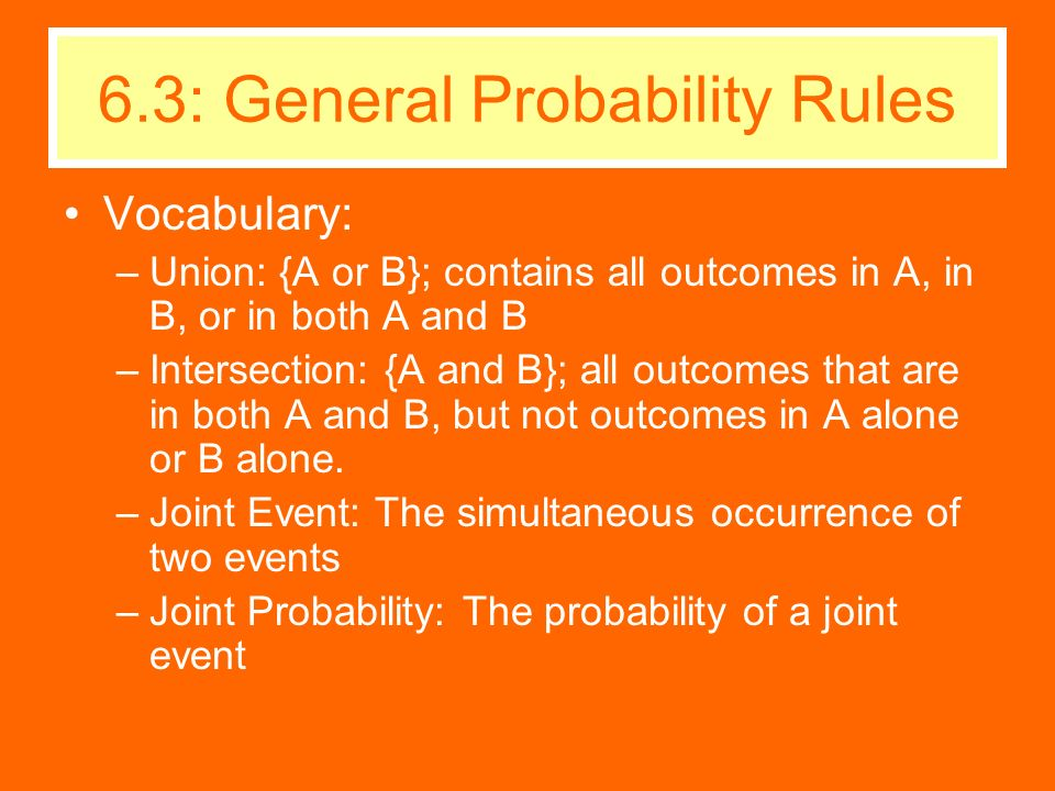 Vocabulary: –Union: {A or B}; contains all outcomes in A, in B, or in both A and B –Intersection: {A and B}; all outcomes that are in both A and B, bu