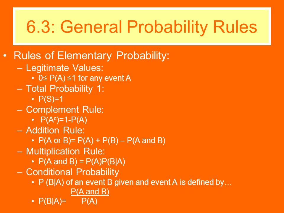 Rules of Elementary Probability: –Legitimate Values: 0 P(A) 1 for any event A –Total Probability 1: P(S)=1 –Complement Rule: P(A c )=1-P(A) –Addition