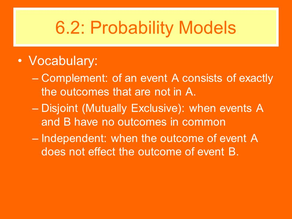 Vocabulary: –Complement: of an event A consists of exactly the outcomes that are not in A. –Disjoint (Mutually Exclusive): when events A and B have no