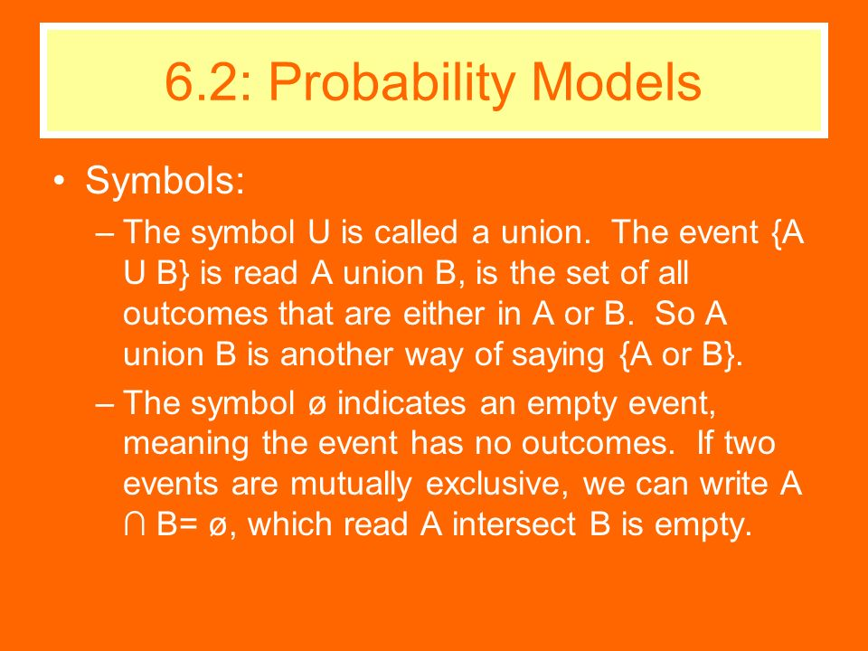 Symbols: –The symbol U is called a union. The event {A U B} is read A union B, is the set of all outcomes that are either in A or B. So A union B is a
