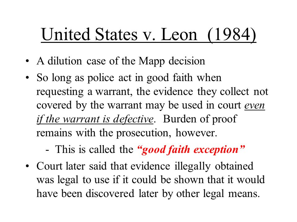 United States v. Leon (1984) A dilution case of the Mapp decision So long as police act in good faith when requesting a warrant, the evidence they col
