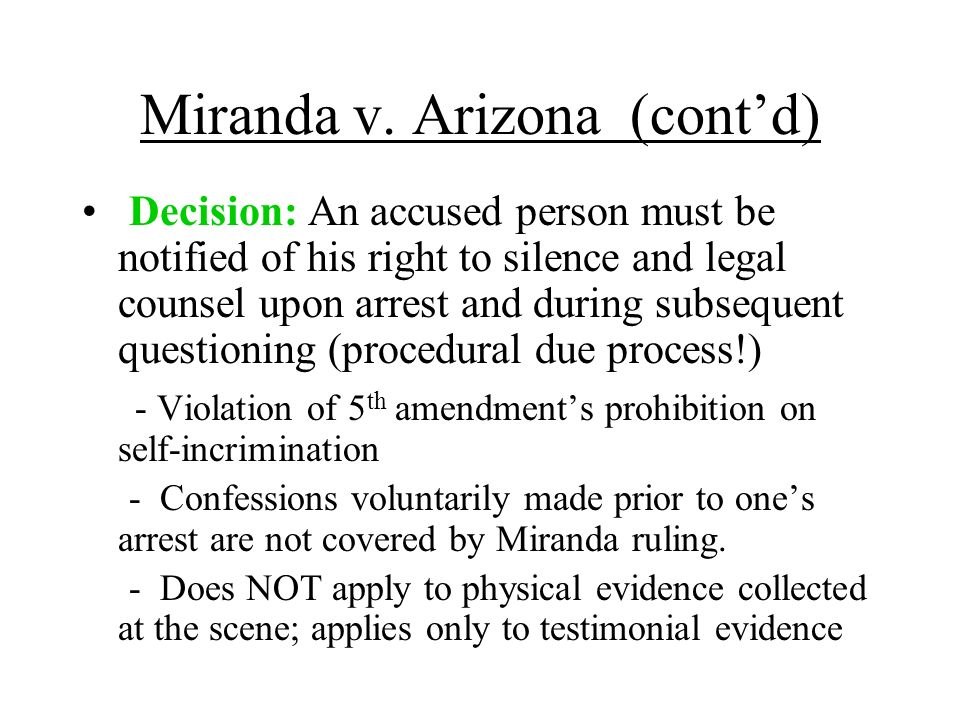 Miranda v. Arizona (contd) Decision: An accused person must be notified of his right to silence and legal counsel upon arrest and during subsequent qu
