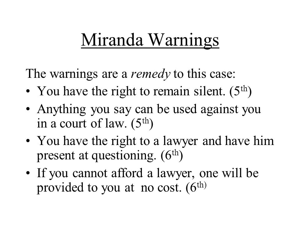 Miranda Warnings The warnings are a remedy to this case: You have the right to remain silent. (5 th ) Anything you say can be used against you in a co