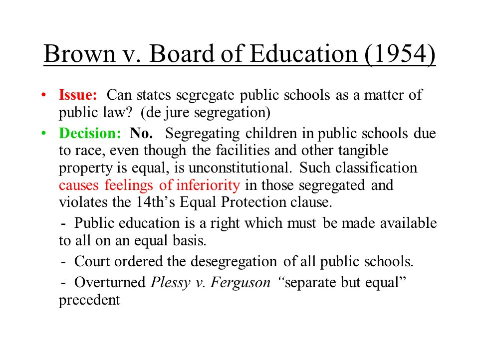 Brown v. Board of Education (1954) Issue: Can states segregate public schools as a matter of public law? (de jure segregation) Decision: No. Segregati