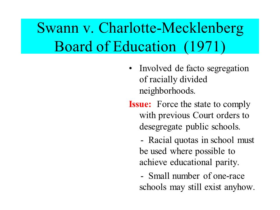 Swann v. Charlotte-Mecklenberg Board of Education (1971) Involved de facto segregation of racially divided neighborhoods. Issue: Force the state to co