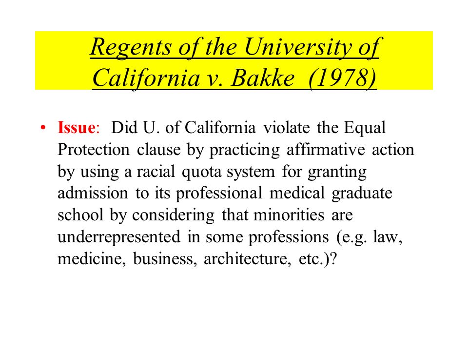 Regents of the University of California v. Bakke (1978) Issue: Did U. of California violate the Equal Protection clause by practicing affirmative acti