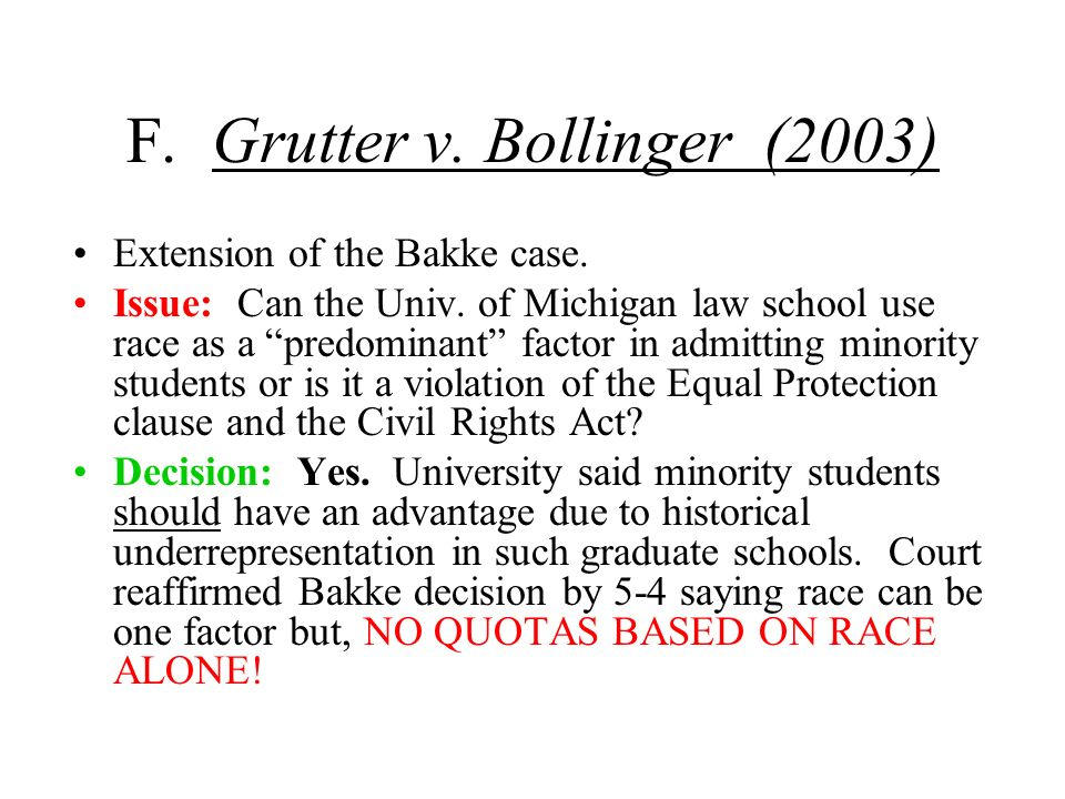F. Grutter v. Bollinger (2003) Extension of the Bakke case. Issue: Can the Univ. of Michigan law school use race as a predominant factor in admitting