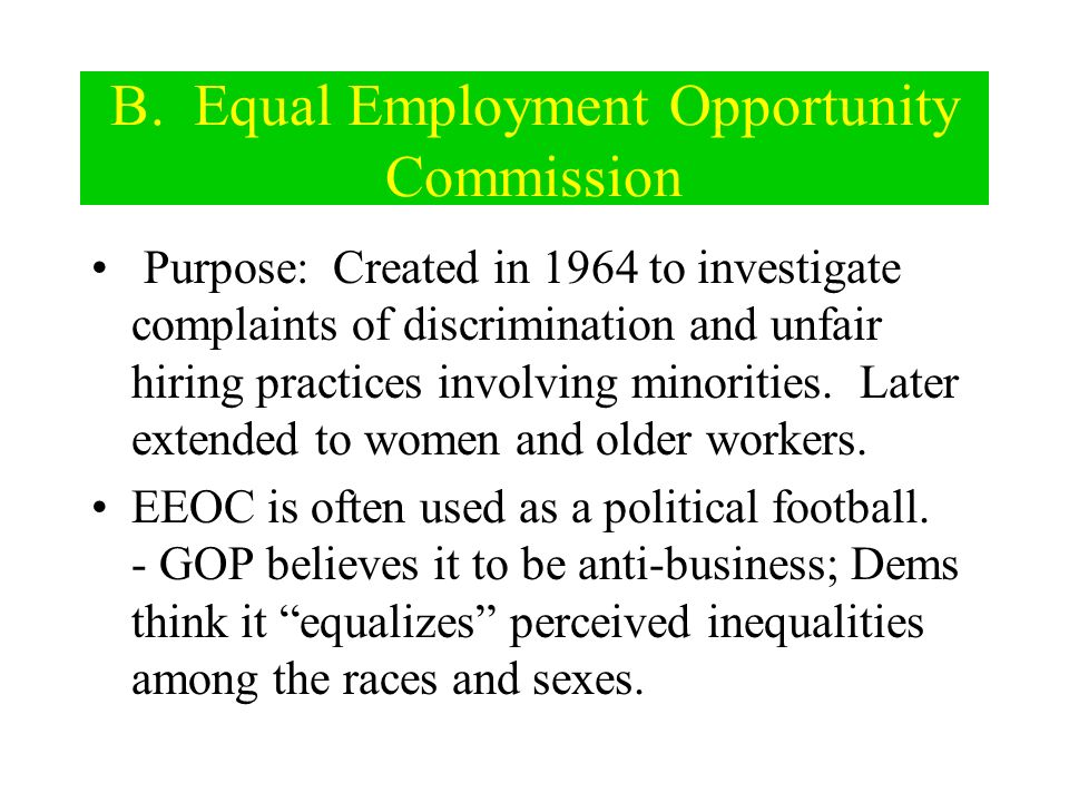 B. Equal Employment Opportunity Commission Purpose: Created in 1964 to investigate complaints of discrimination and unfair hiring practices involving