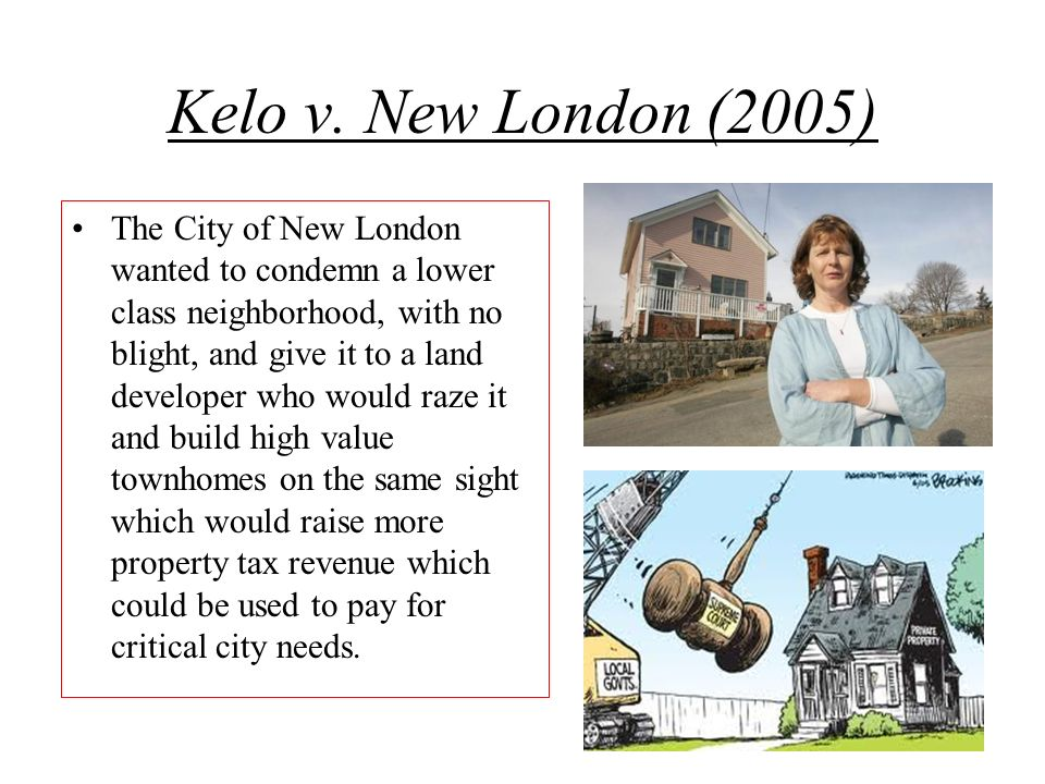Kelo v. New London (2005) The City of New London wanted to condemn a lower class neighborhood, with no blight, and give it to a land developer who wou