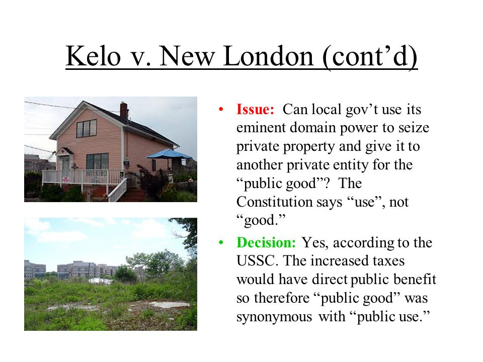 Kelo v. New London (contd) Issue: Can local govt use its eminent domain power to seize private property and give it to another private entity for the