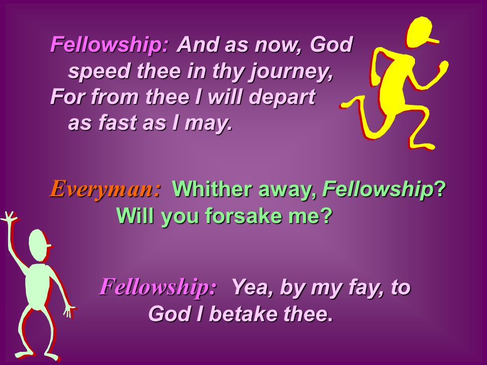 Everyman : Everyman : Whither away, Fellowship? Will you forsake me? Fellowship: Yea, by my fay, to God I betake thee. And as now, God speed thee in t