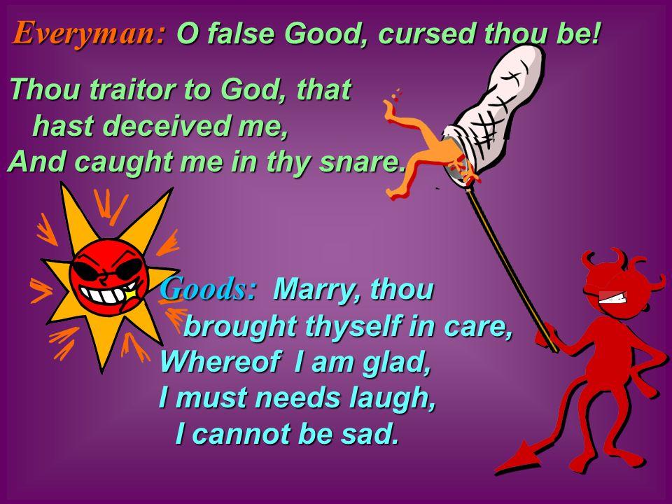 O false Good, cursed thou be! Goods : Goods : Marry, thou brought thyself in care, Whereof I am glad, I must needs laugh, I cannot be sad. Thou traito