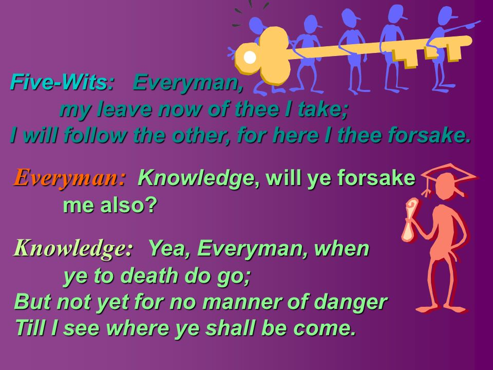 Everyman : Everyman : Knowledge, Knowledge, will ye forsake me also? Everyman, my leave now of thee I take; I will follow the other, for here I thee f
