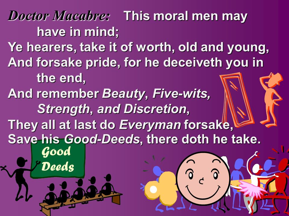 This moral men may have in mind; Ye hearers, take it of worth, old and young, Good Deeds And forsake pride, for he deceiveth you in the end, And remember Save his Good-Deeds, Good-Deeds, there doth he take.